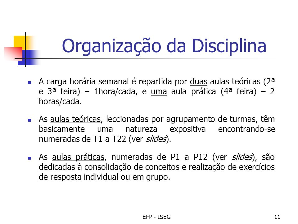 EFP - ISEG11 Organização da Disciplina A carga horária semanal é repartida por duas aulas teóricas (2ª e 3ª feira) – 1hora/cada, e uma aula prática (4