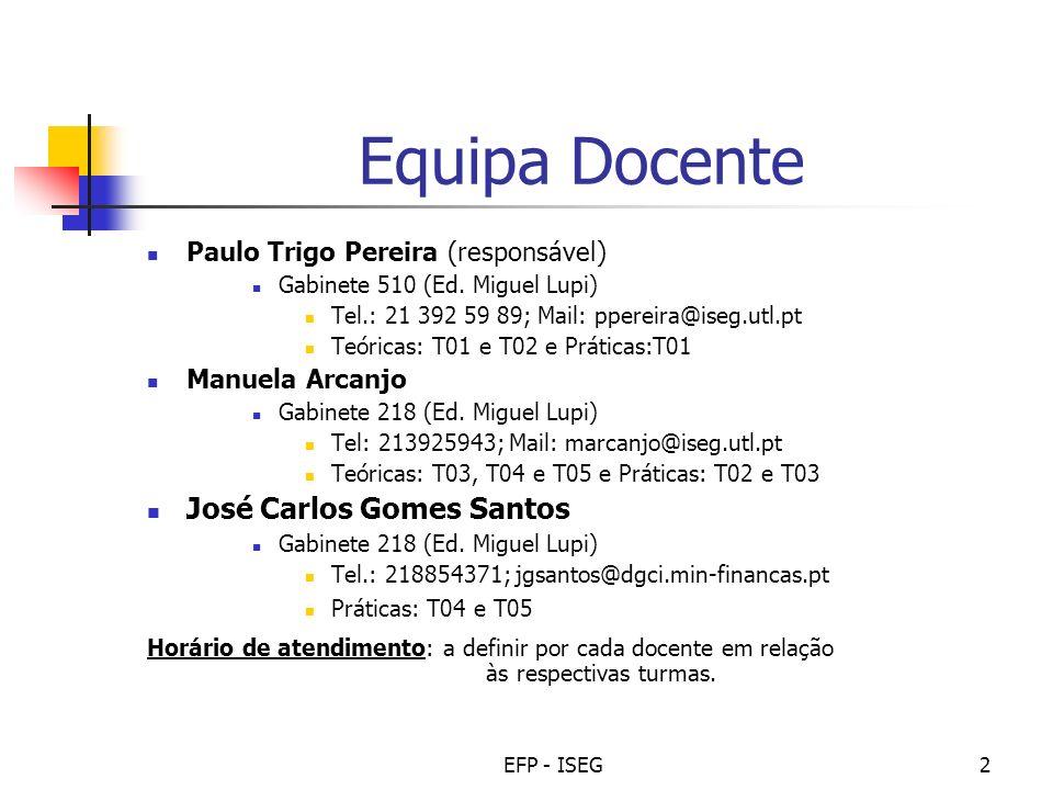 EFP - ISEG2 Equipa Docente Paulo Trigo Pereira (responsável) Gabinete 510 (Ed. Miguel Lupi) Tel.: 21 392 59 89; Mail: ppereira@iseg.utl.pt Teóricas: T