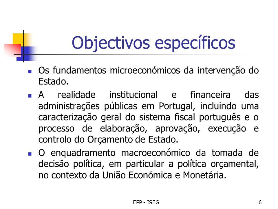 EFP - ISEG6 Objectivos específicos Os fundamentos microeconómicos da intervenção do Estado. A realidade institucional e financeira das administrações