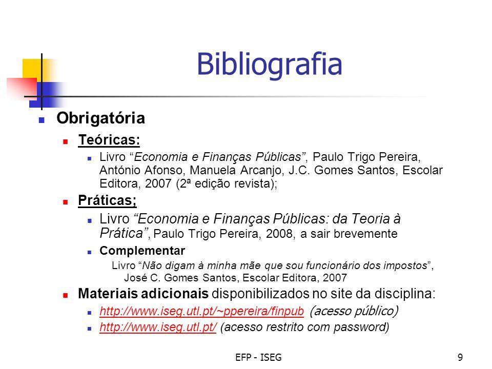 EFP - ISEG9 Bibliografia Obrigatória Teóricas: Livro Economia e Finanças Públicas, Paulo Trigo Pereira, António Afonso, Manuela Arcanjo, J.C. Gomes Sa