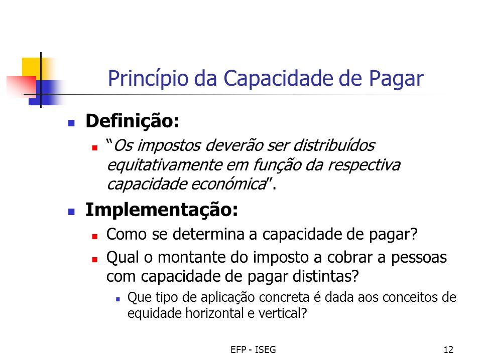 EFP - ISEG12 Princípio da Capacidade de Pagar Definição: Os impostos deverão ser distribuídos equitativamente em função da respectiva capacidade económica.