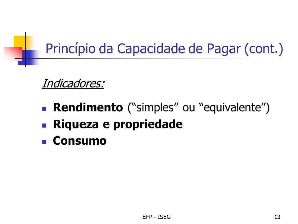 EFP - ISEG13 Princípio da Capacidade de Pagar (cont.) Indicadores: Rendimento (simples ou equivalente) Riqueza e propriedade Consumo