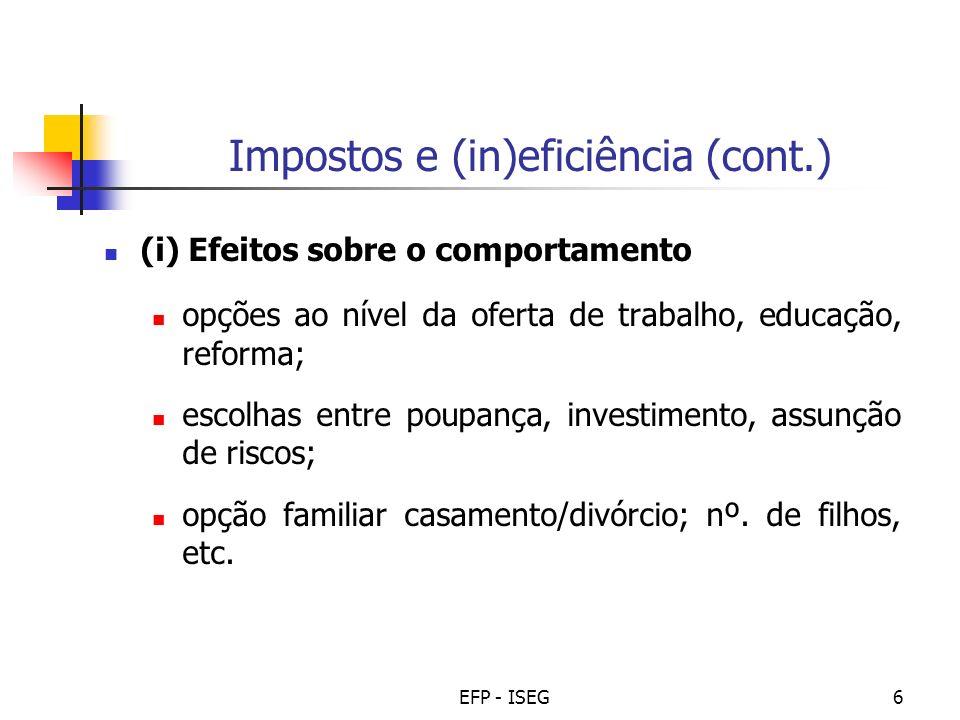 EFP - ISEG6 Impostos e (in)eficiência (cont.) (i) Efeitos sobre o comportamento opções ao nível da oferta de trabalho, educação, reforma; escolhas entre poupança, investimento, assunção de riscos; opção familiar casamento/divórcio; nº.