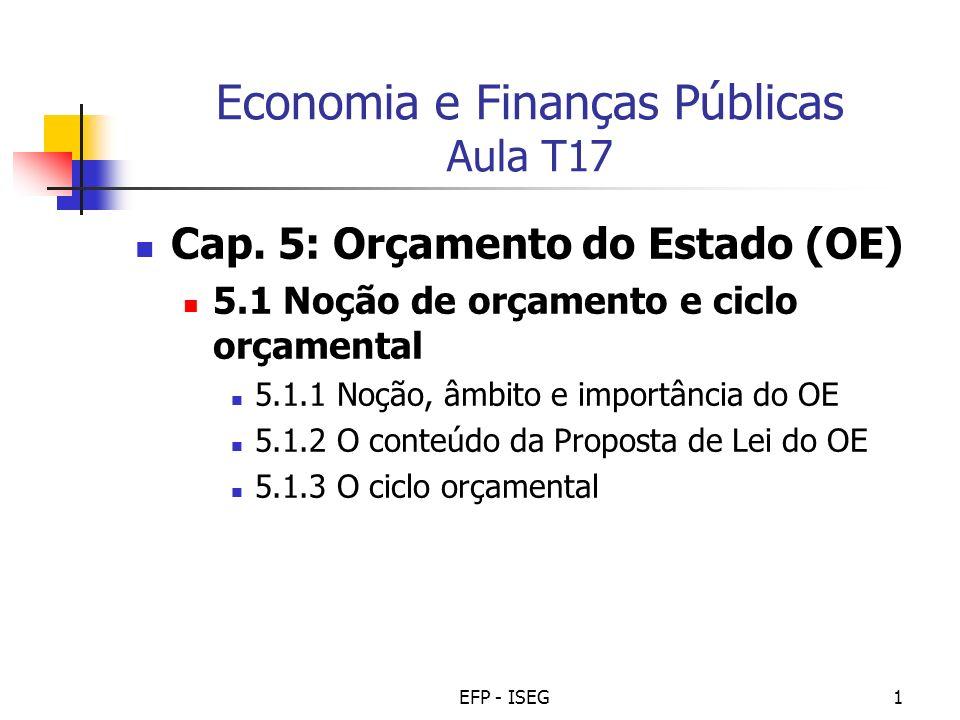 EFP - ISEG1 Economia e Finanças Públicas Aula T17 Cap. 5: Orçamento do Estado (OE) 5.1 Noção de orçamento e ciclo orçamental 5.1.1 Noção, âmbito e imp