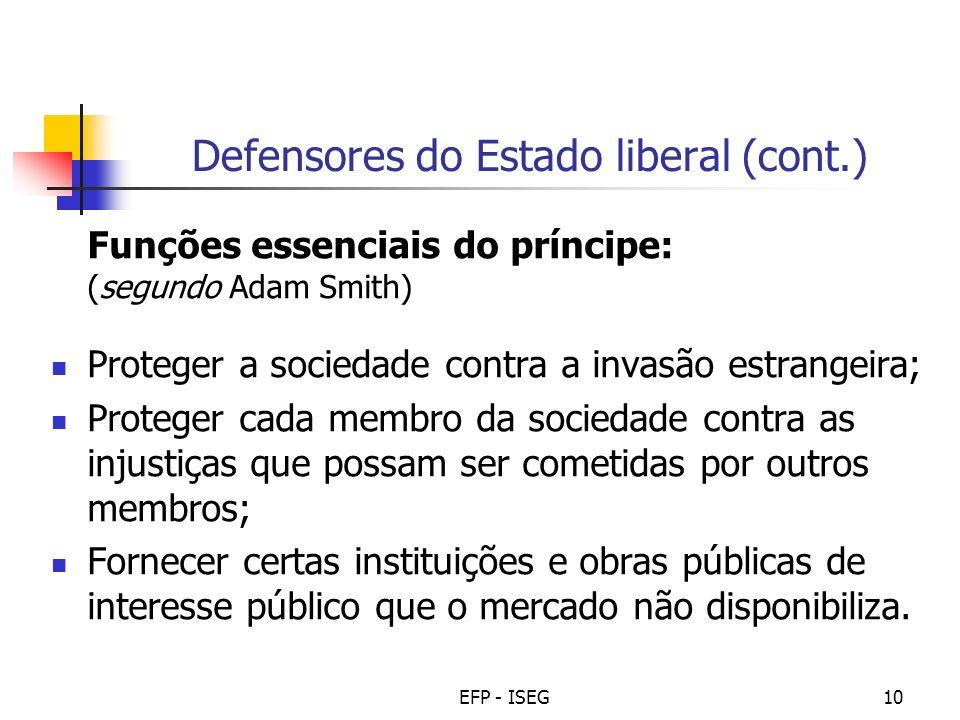 EFP - ISEG10 Defensores do Estado liberal (cont.) Funções essenciais do príncipe: (segundo Adam Smith) Proteger a sociedade contra a invasão estrangei