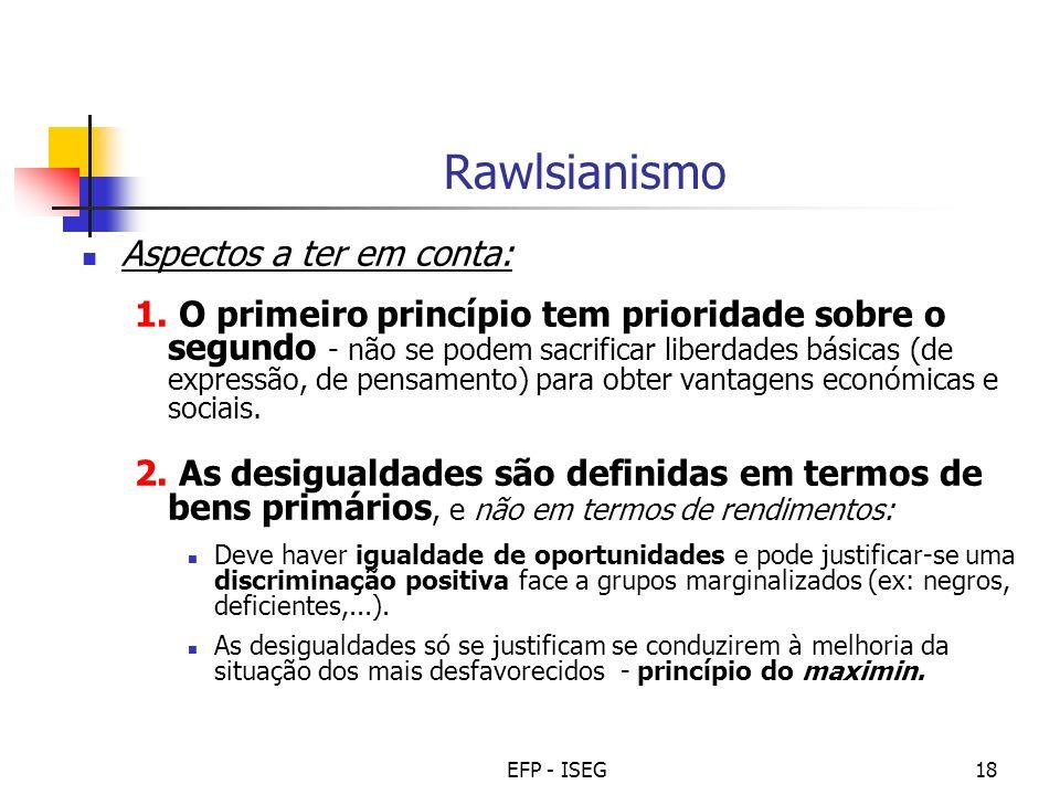 EFP - ISEG18 Rawlsianismo Aspectos a ter em conta: 1. O primeiro princípio tem prioridade sobre o segundo - não se podem sacrificar liberdades básicas