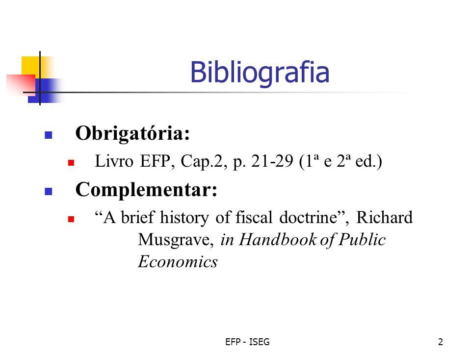 EFP - ISEG2 Bibliografia Obrigatória: Livro EFP, Cap.2, p. 21-29 (1ª e 2ª ed.) Complementar: A brief history of fiscal doctrine, Richard Musgrave, in