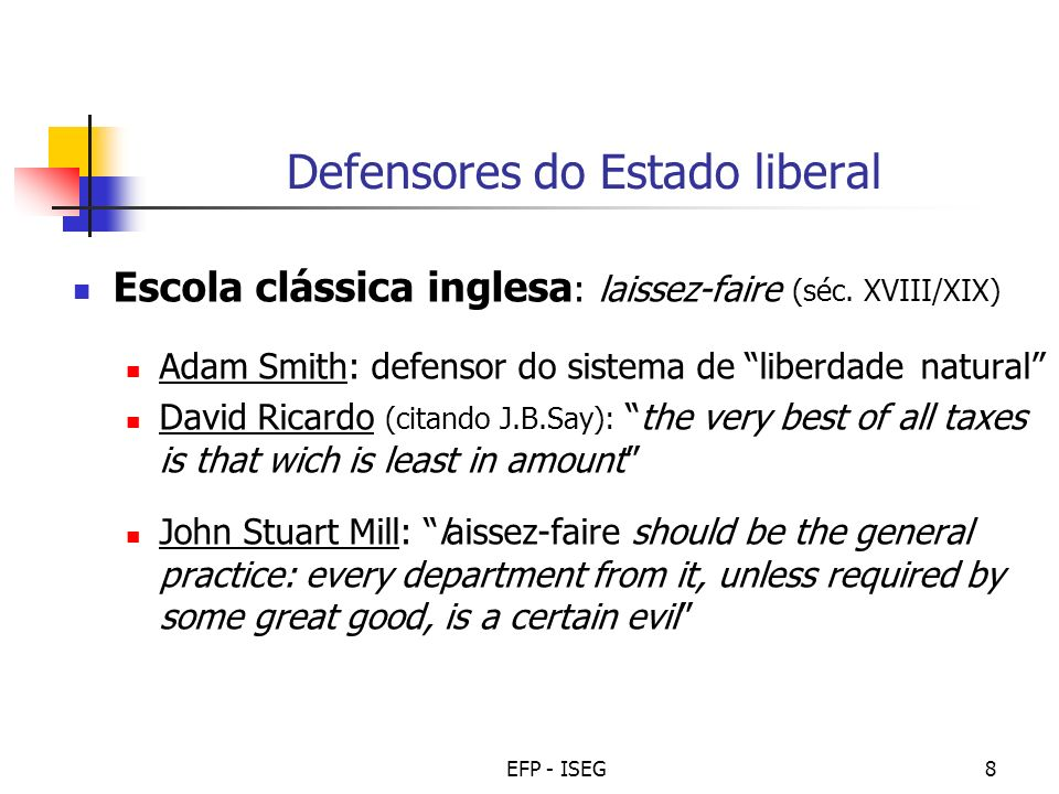 EFP - ISEG8 Defensores do Estado liberal Escola clássica inglesa : laissez-faire (séc. XVIII/XIX) Adam Smith: defensor do sistema de liberdade natural