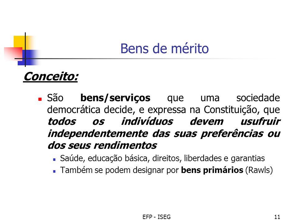 EFP - ISEG11 Bens de mérito Conceito: São bens/serviços que uma sociedade democrática decide, e expressa na Constituição, que todos os indivíduos deve
