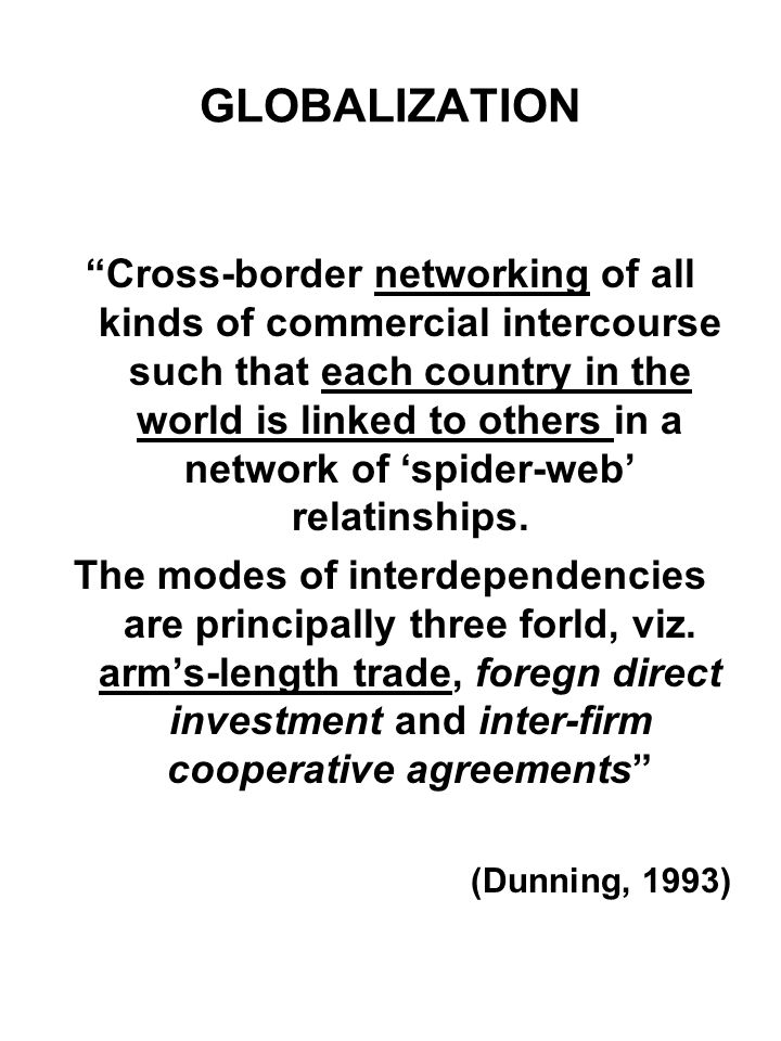 GLOBALIZATION Cross-border networking of all kinds of commercial intercourse such that each country in the world is linked to others in a network of s