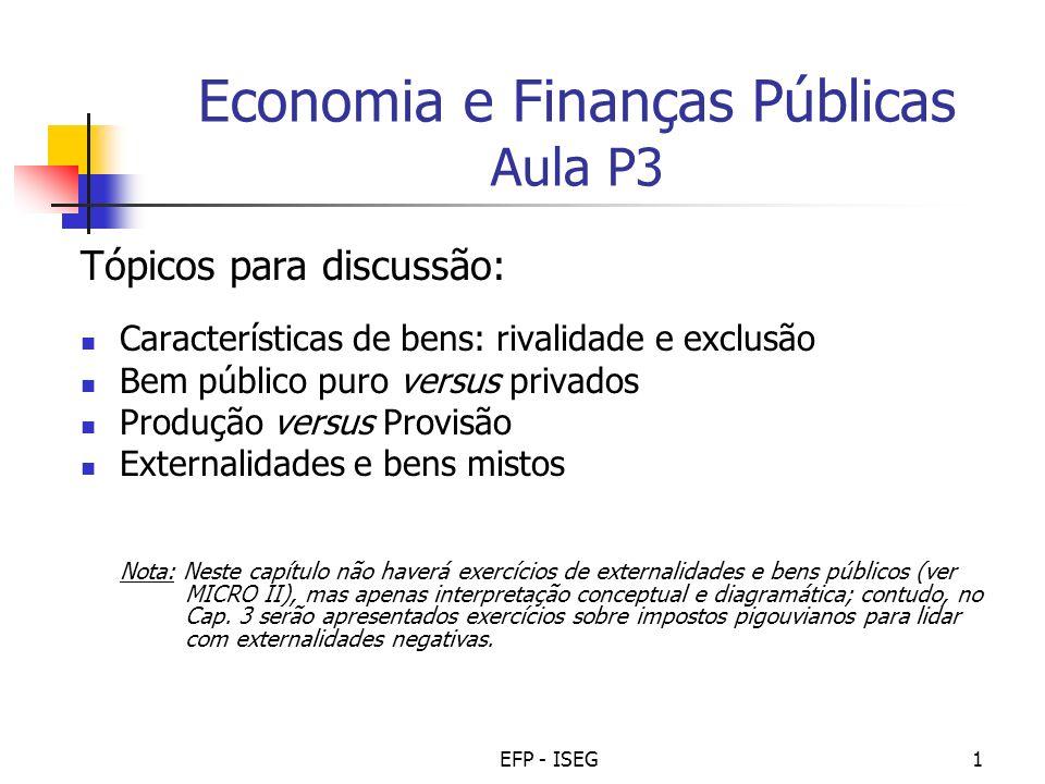 EFP - ISEG1 Economia e Finanças Públicas Aula P3 Tópicos para discussão: Características de bens: rivalidade e exclusão Bem público puro versus privad