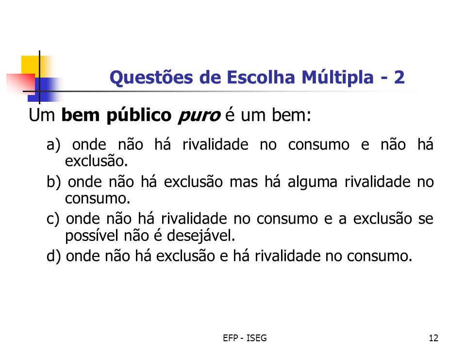 EFP - ISEG12 Questões de Escolha Múltipla - 2 Um bem público puro é um bem: a) onde não há rivalidade no consumo e não há exclusão. b) onde não há exc