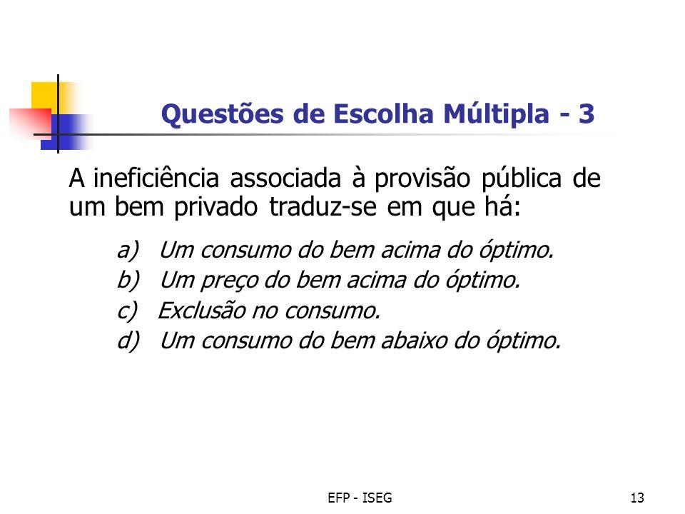 EFP - ISEG13 Questões de Escolha Múltipla - 3 A ineficiência associada à provisão pública de um bem privado traduz-se em que há: a) Um consumo do bem