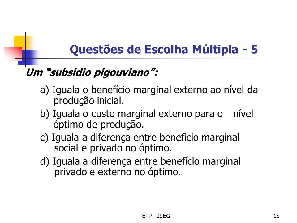 EFP - ISEG15 Questões de Escolha Múltipla - 5 Um subsídio pigouviano: a) Iguala o benefício marginal externo ao nível da produção inicial. b) Iguala o