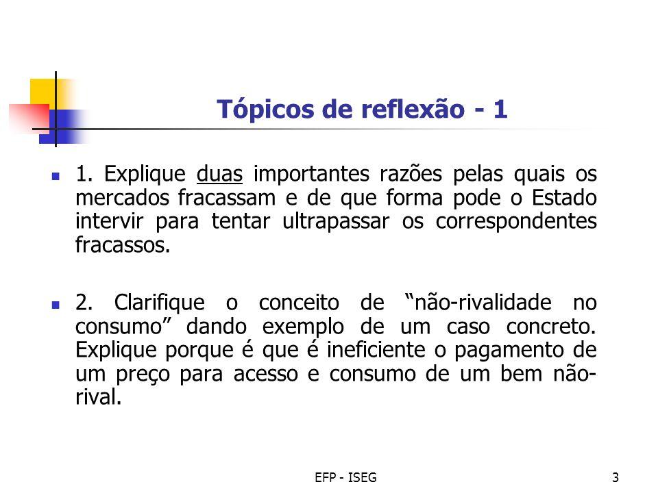 EFP - ISEG3 Tópicos de reflexão - 1 1. Explique duas importantes razões pelas quais os mercados fracassam e de que forma pode o Estado intervir para t