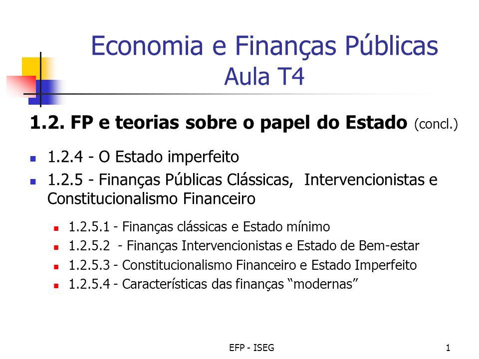 EFP - ISEG12 Tipo de finanças públicas (concl.) As Finanças Modernas contêm elementos das finanças intervencionistas (peso do Estado, aceitação de dívida pública, etc.), mas também do constitucionalismo financeiro, a saber: Sustentação (défices públicos e dívida pública controlados: estabilidade intertemporal).