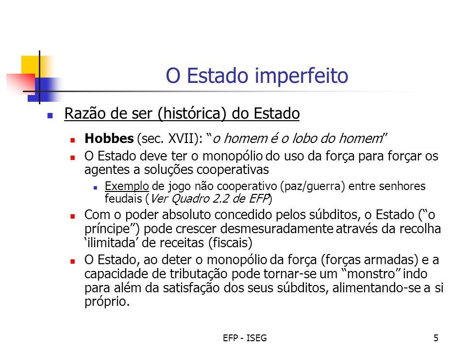 EFP - ISEG6 O Estado imperfeito (cont.) O Estado ao serviço dos interesses, ou os chamados fracassos do governo: Procura de rendas (rent seeking): favorecimentos especiais a alguns agentes (ex: certos subsídios ou benefícios fiscais).