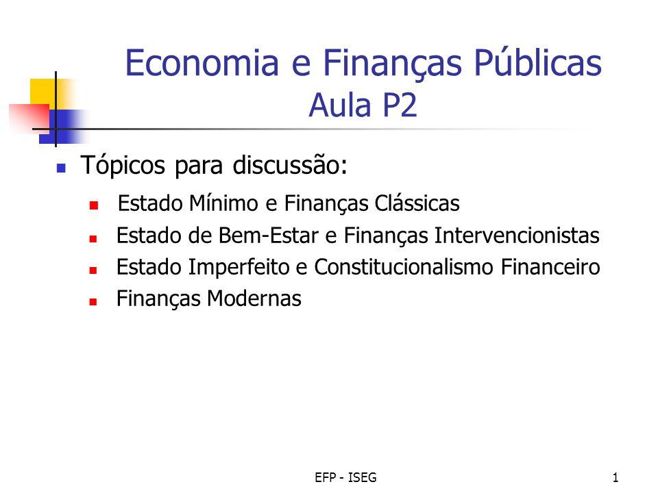 EFP - ISEG1 Economia e Finanças Públicas Aula P2 Tópicos para discussão: Estado Mínimo e Finanças Clássicas Estado de Bem-Estar e Finanças Intervencio