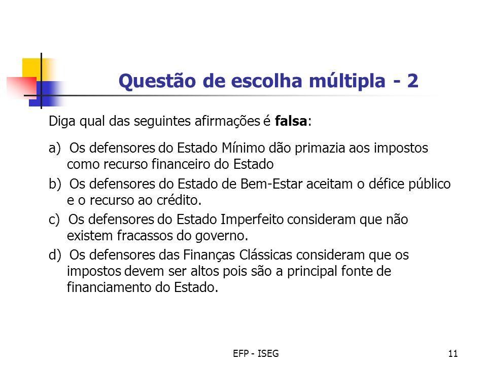 EFP - ISEG11 Questão de escolha múltipla - 2 Diga qual das seguintes afirmações é falsa: a) Os defensores do Estado Mínimo dão primazia aos impostos c