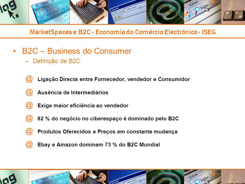 MarketSpaces e B2C - Economia do Comércio Electrónico - ISEG B2C – Business do Consumer –Definição de B2C @ Ligação Directa entre Fornecedor, vendedor e Consumidor @ Ausência de Intermediários @ Exige maior eficiência ao vendedor @ 82 % do negócio no ciberespaço é dominado pelo B2C @ Produtos Oferecidos e Preços em constante mudança @ Ebay e Amazon dominam 73 % do B2C Mundial