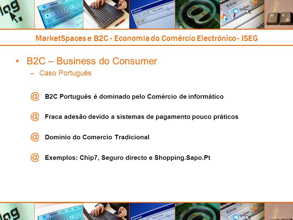 MarketSpaces e B2C - Economia do Comércio Electrónico - ISEG B2C – Business do Consumer –Caso Português @ B2C Português é dominado pelo Comércio de informático @ Fraca adesão devido a sistemas de pagamento pouco práticos @ Domínio do Comercio Tradicional @ Exemplos: Chip7, Seguro directo e Shopping.Sapo.Pt