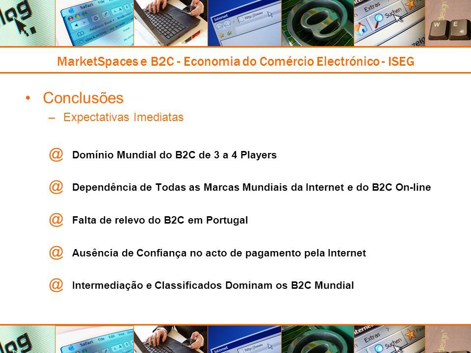 MarketSpaces e B2C - Economia do Comércio Electrónico - ISEG Conclusões –Expectativas Imediatas @ Domínio Mundial do B2C de 3 a 4 Players @ Dependência de Todas as Marcas Mundiais da Internet e do B2C On-line @ Falta de relevo do B2C em Portugal @ Ausência de Confiança no acto de pagamento pela Internet @ Intermediação e Classificados Dominam os B2C Mundial