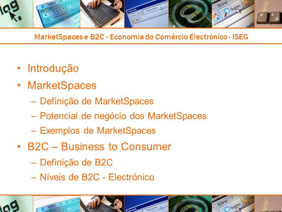 MarketSpaces e B2C - Economia do Comércio Electrónico - ISEG Introdução MarketSpaces –Definição de MarketSpaces –Potencial de negócio dos MarketSpaces –Exemplos de MarketSpaces B2C – Business to Consumer –Definição de B2C –Níveis de B2C - Electrónico