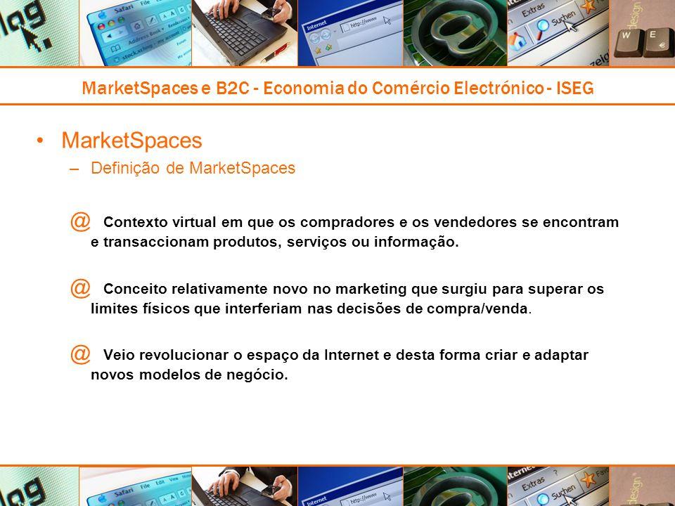 MarketSpaces e B2C - Economia do Comércio Electrónico - ISEG MarketSpaces –Definição de MarketSpaces @ Contexto virtual em que os compradores e os vendedores se encontram e transaccionam produtos, serviços ou informação.