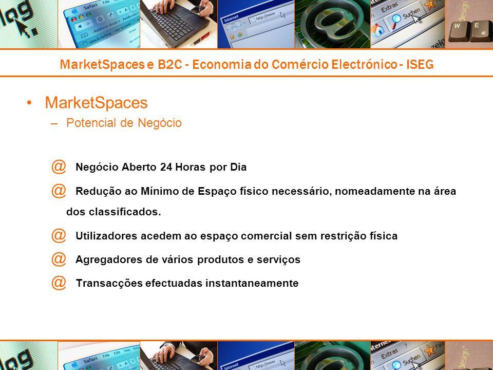 MarketSpaces e B2C - Economia do Comércio Electrónico - ISEG MarketSpaces –Potencial de Negócio @ Negócio Aberto 24 Horas por Dia @ Redução ao Mínimo de Espaço físico necessário, nomeadamente na área dos classificados.