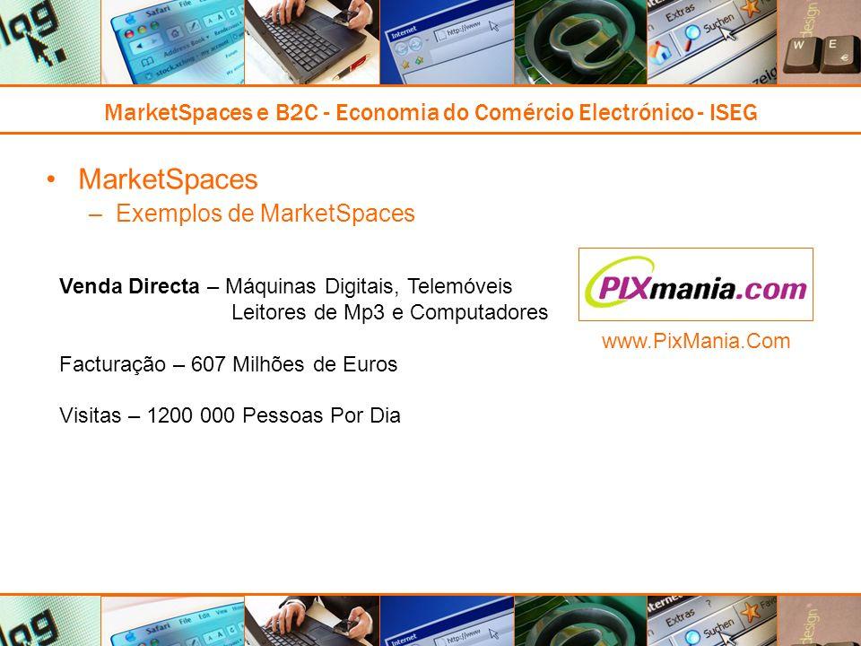 MarketSpaces e B2C - Economia do Comércio Electrónico - ISEG MarketSpaces –Exemplos de MarketSpaces Venda Directa – Máquinas Digitais, Telemóveis Leitores de Mp3 e Computadores Facturação – 607 Milhões de Euros Visitas – 1200 000 Pessoas Por Dia www.PixMania.Com