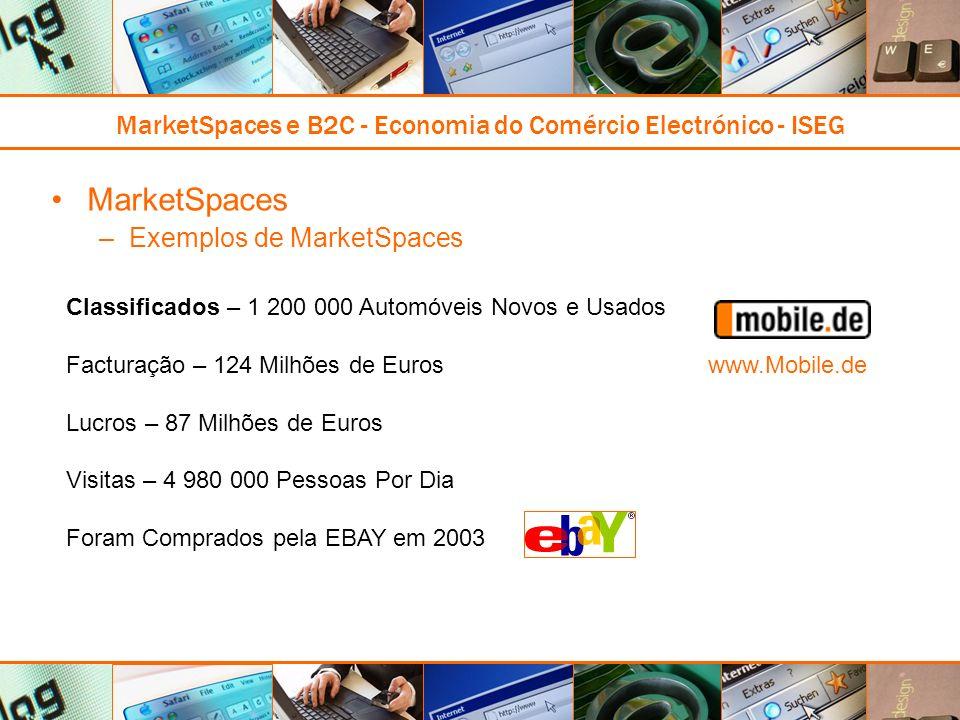 MarketSpaces e B2C - Economia do Comércio Electrónico - ISEG MarketSpaces –Exemplos de MarketSpaces Classificados – 1 200 000 Automóveis Novos e Usados Facturação – 124 Milhões de Euros Lucros – 87 Milhões de Euros Visitas – 4 980 000 Pessoas Por Dia Foram Comprados pela EBAY em 2003 www.Mobile.de