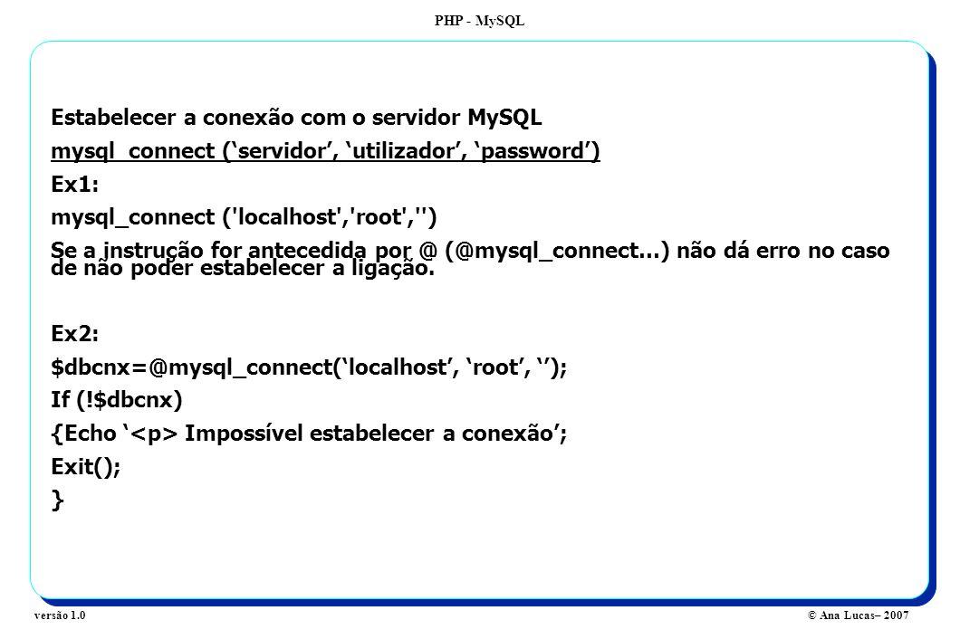 PHP - MySQL © Ana Lucas– 2007versão 1.0 Estabelecer a conexão com o servidor MySQL mysql_connect (servidor, utilizador, password) Ex1: mysql_connect ( localhost , root , ) Se a instrução for antecedida por @ (@mysql_connect…) não dá erro no caso de não poder estabelecer a ligação.