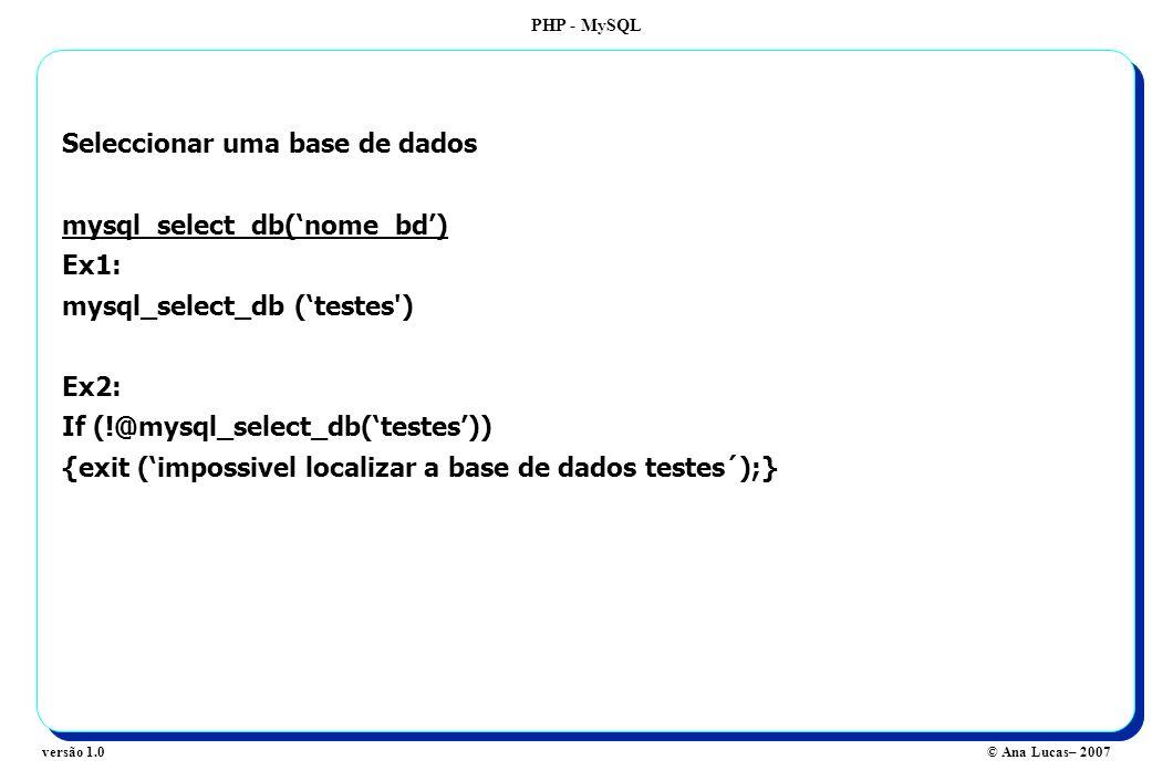 PHP - MySQL © Ana Lucas– 2007versão 1.0 Seleccionar uma base de dados mysql_select_db(nome_bd) Ex1: mysql_select_db (testes ) Ex2: If (!@mysql_select_db(testes)) {exit (impossivel localizar a base de dados testes´);}