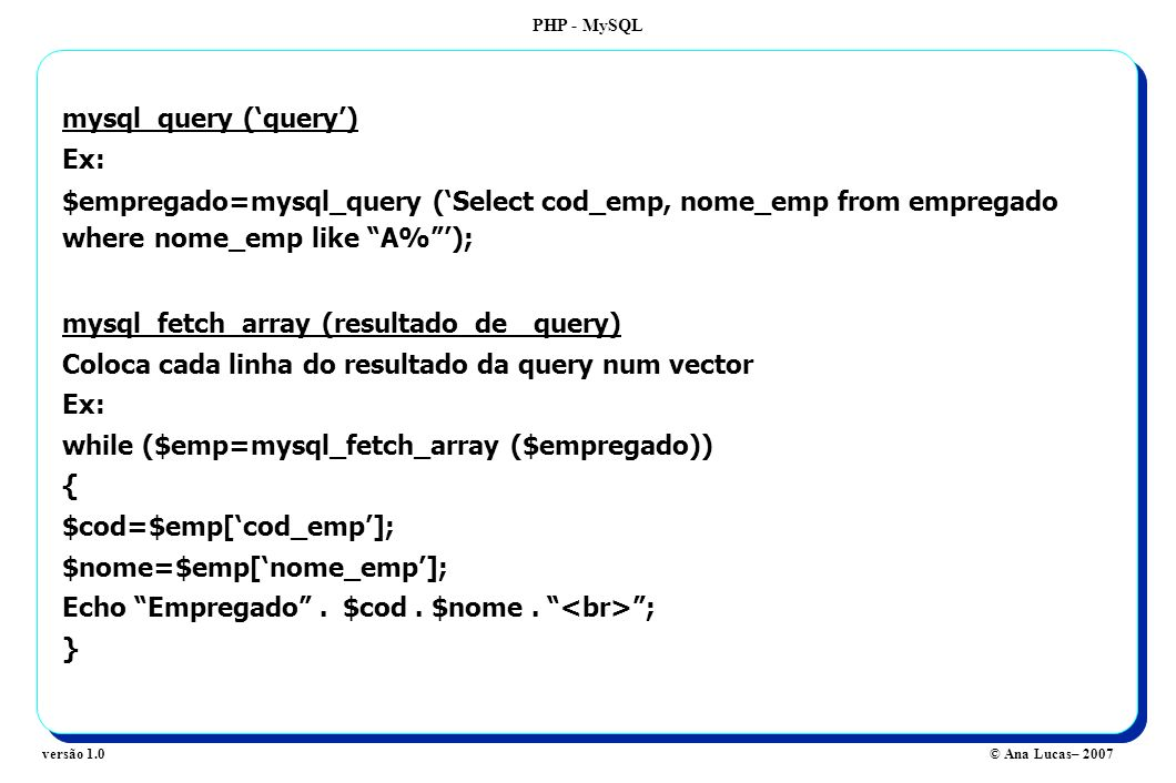 PHP - MySQL © Ana Lucas– 2007versão 1.0 mysql_query (query) Ex: $empregado=mysql_query (Select cod_emp, nome_emp from empregado where nome_emp like A%); mysql_fetch_array (resultado_de _query) Coloca cada linha do resultado da query num vector Ex: while ($emp=mysql_fetch_array ($empregado)) { $cod=$emp[cod_emp]; $nome=$emp[nome_emp]; Echo Empregado.
