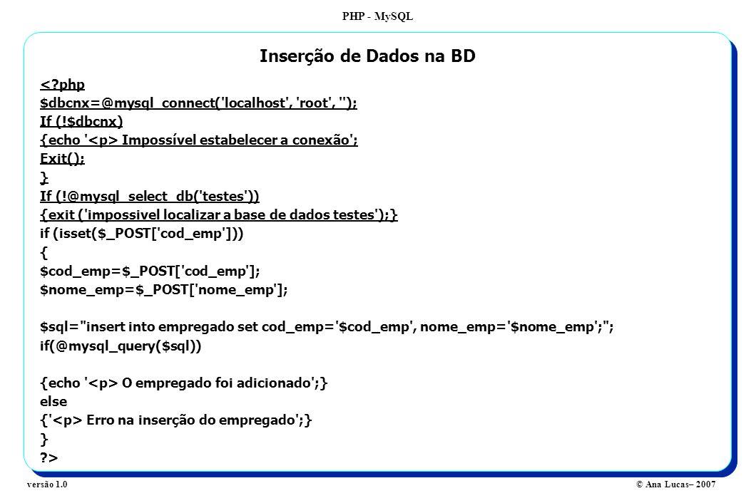 PHP - MySQL © Ana Lucas– 2007versão 1.0 <?php $dbcnx=@mysql_connect( localhost , root , ); If (!$dbcnx) {echo Impossível estabelecer a conexão ; Exit(); } If (!@mysql_select_db( testes )) {exit ( impossivel localizar a base de dados testes );} if (isset($_POST[ cod_emp ])) { $cod_emp=$_POST[ cod_emp ]; $nome_emp=$_POST[ nome_emp ]; $sql= insert into empregado set cod_emp= $cod_emp , nome_emp= $nome_emp ; ; if(@mysql_query($sql)) {echo O empregado foi adicionado ;} else { Erro na inserção do empregado ;} } ?> Inserção de Dados na BD