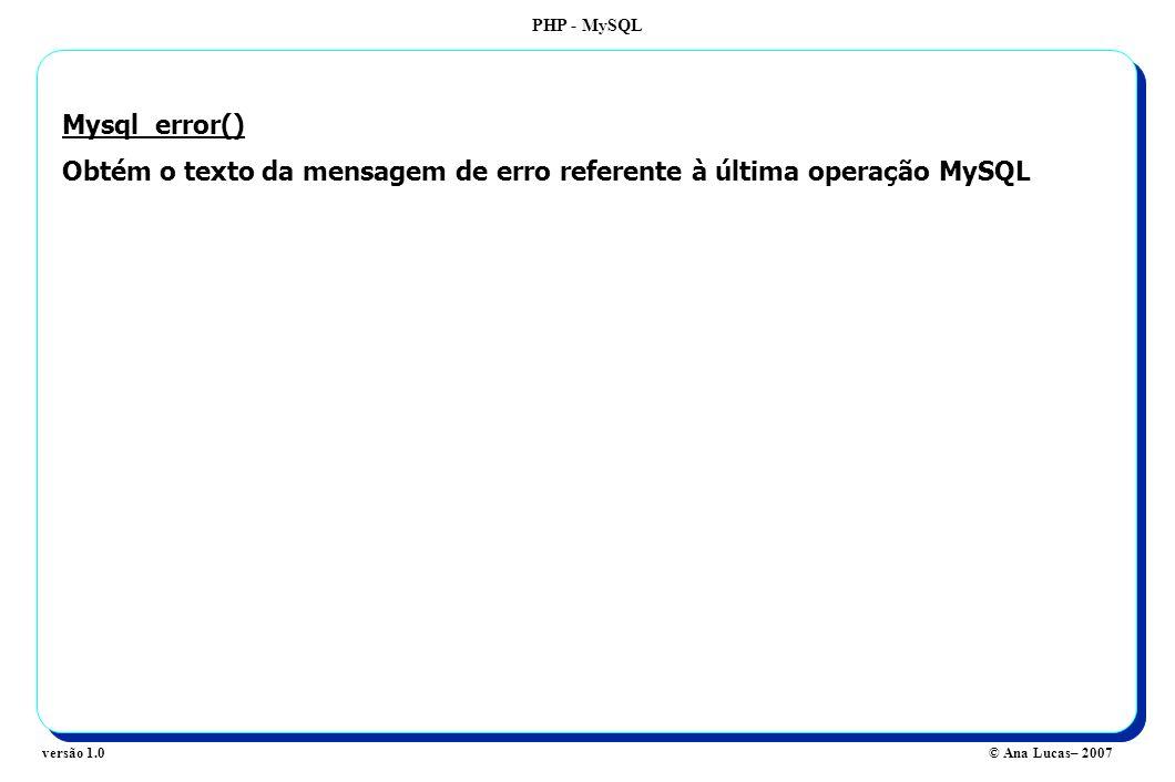 PHP - MySQL © Ana Lucas– 2007versão 1.0 Mysql_error() Obtém o texto da mensagem de erro referente à última operação MySQL