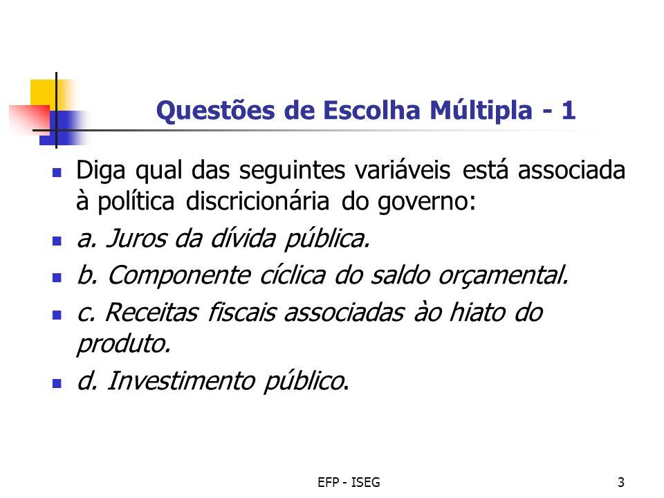 EFP - ISEG3 Questões de Escolha Múltipla - 1 Diga qual das seguintes variáveis está associada à política discricionária do governo: a. Juros da dívida