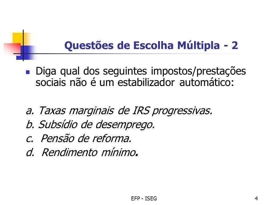 EFP - ISEG4 Questões de Escolha Múltipla - 2 Diga qual dos seguintes impostos/prestações sociais não é um estabilizador automático: a. Taxas marginais