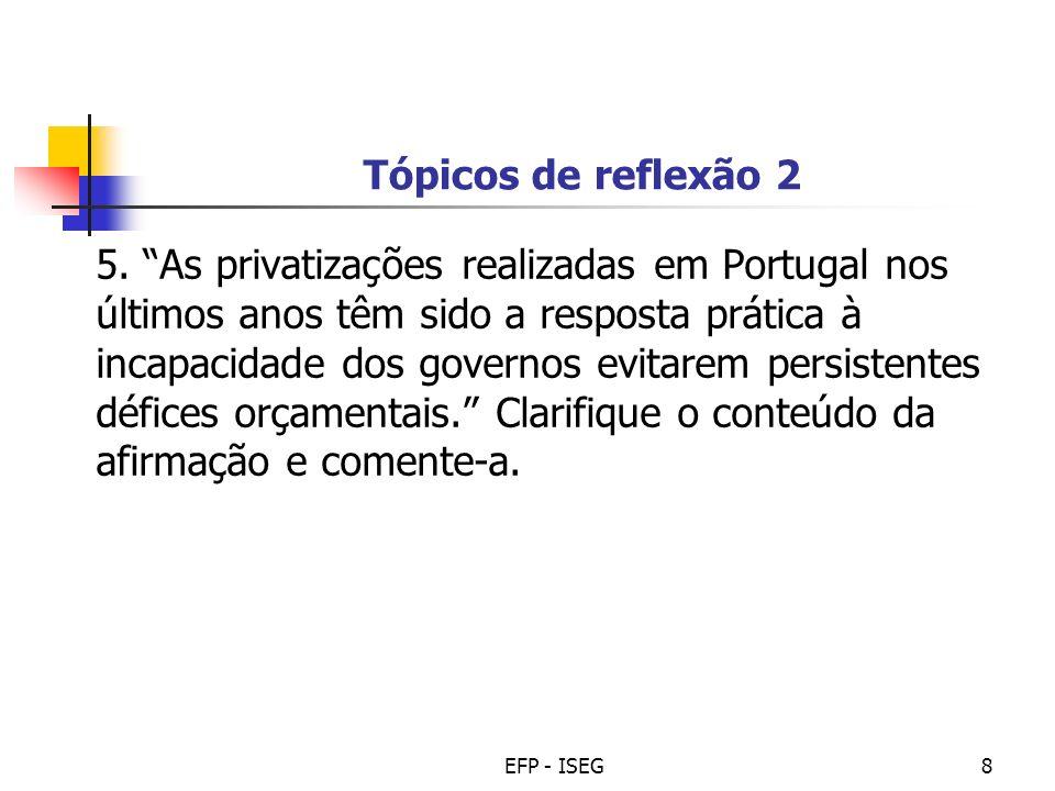 EFP - ISEG8 Tópicos de reflexão 2 5. As privatizações realizadas em Portugal nos últimos anos têm sido a resposta prática à incapacidade dos governos