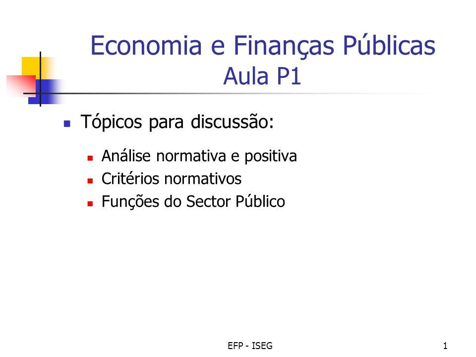 EFP - ISEG1 Economia e Finanças Públicas Aula P1 Tópicos para discussão: Análise normativa e positiva Critérios normativos Funções do Sector Público