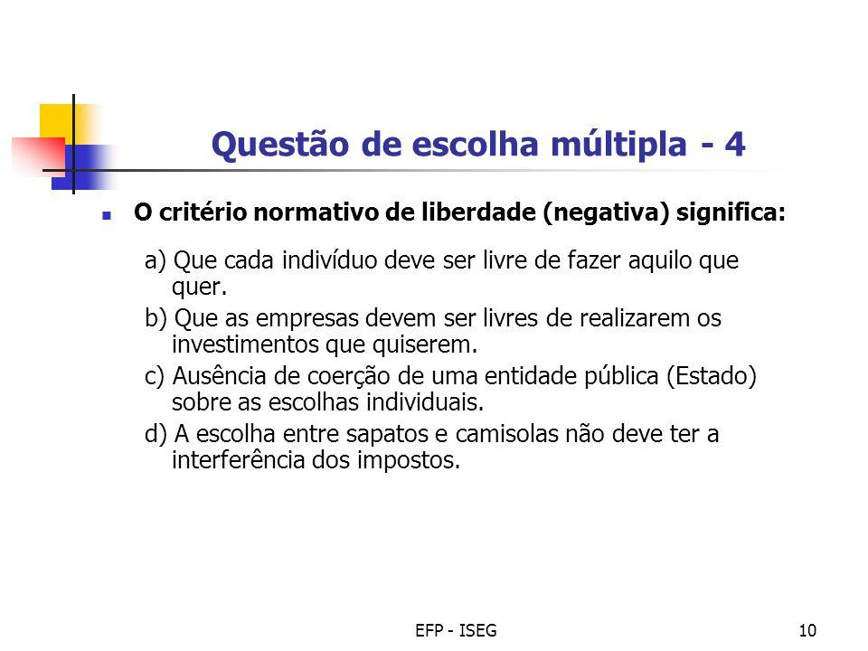 EFP - ISEG10 Questão de escolha múltipla - 4 O critério normativo de liberdade (negativa) significa: a) Que cada indivíduo deve ser livre de fazer aqu