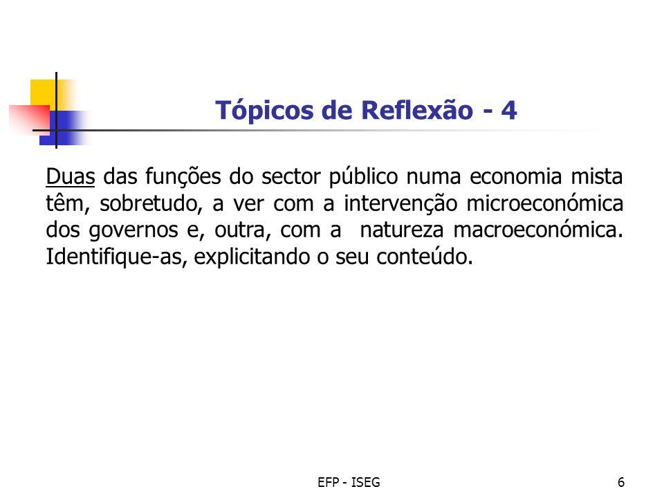 EFP - ISEG6 Tópicos de Reflexão - 4 Duas das funções do sector público numa economia mista têm, sobretudo, a ver com a intervenção microeconómica dos