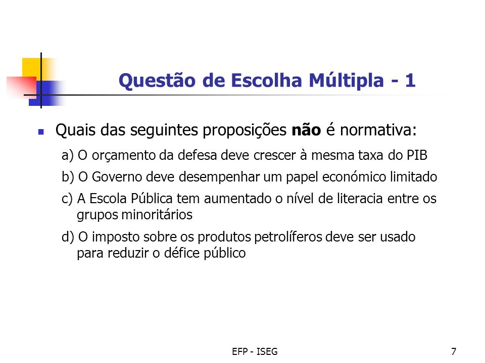 EFP - ISEG7 Questão de Escolha Múltipla - 1 Quais das seguintes proposições não é normativa: a) O orçamento da defesa deve crescer à mesma taxa do PIB