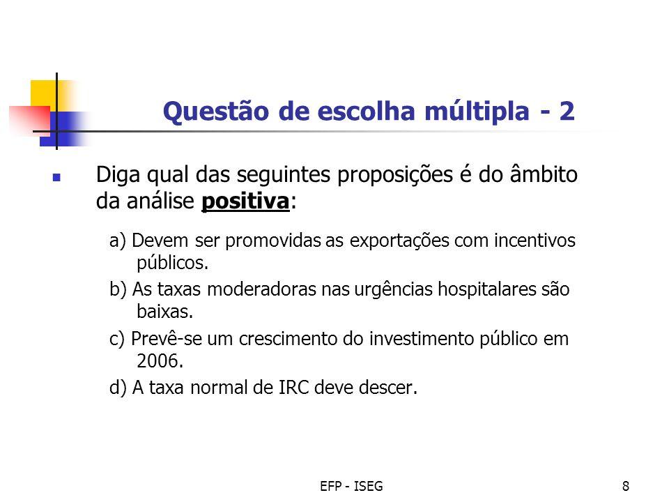 EFP - ISEG9 Questão de escolha múltipla - 3 Diga qual das seguintes afirmações é do âmbito da análise positiva: a) O Estado só deve recorrer ao crédito para financiar investimentos.
