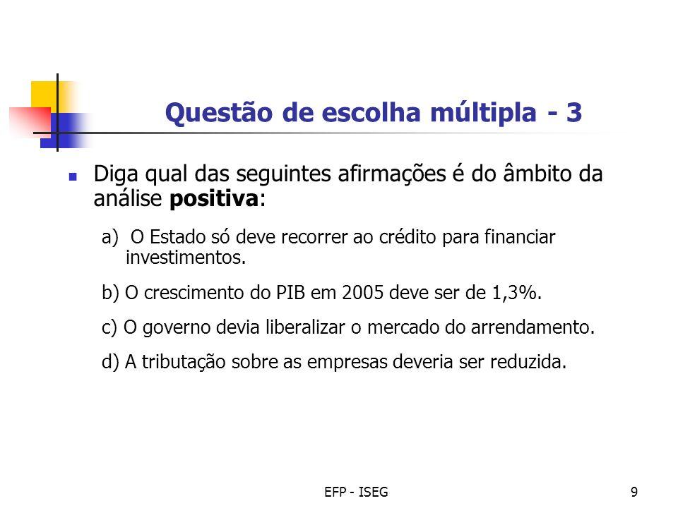 EFP - ISEG9 Questão de escolha múltipla - 3 Diga qual das seguintes afirmações é do âmbito da análise positiva: a) O Estado só deve recorrer ao crédit