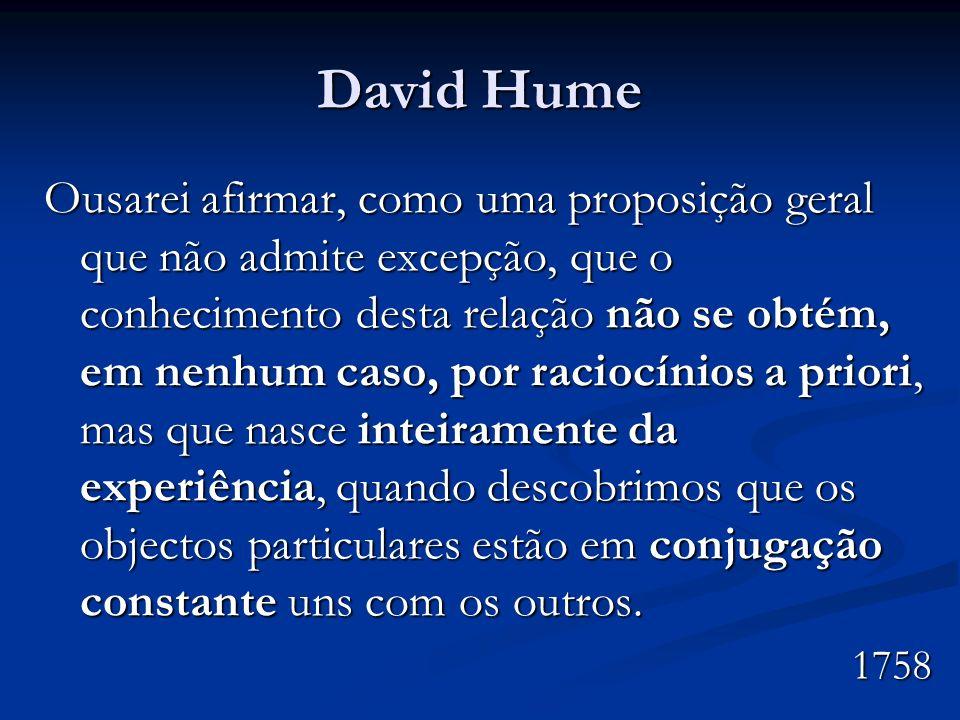 David Hume Ousarei afirmar, como uma proposição geral que não admite excepção, que o conhecimento desta relação não se obtém, em nenhum caso, por raci