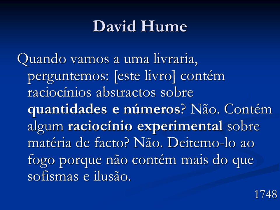 David Hume Quando vamos a uma livraria, perguntemos: [este livro] contém raciocínios abstractos sobre quantidades e números? Não. Contém algum raciocí