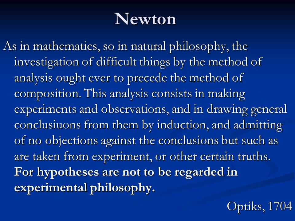 Newton As in mathematics, so in natural philosophy, the investigation of difficult things by the method of analysis ought ever to precede the method o