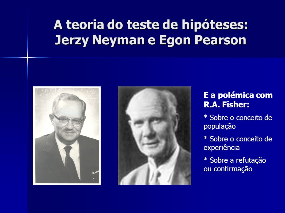 A teoria do teste de hipóteses: Jerzy Neyman e Egon Pearson E a polémica com R.A. Fisher: * Sobre o conceito de população * Sobre o conceito de experi