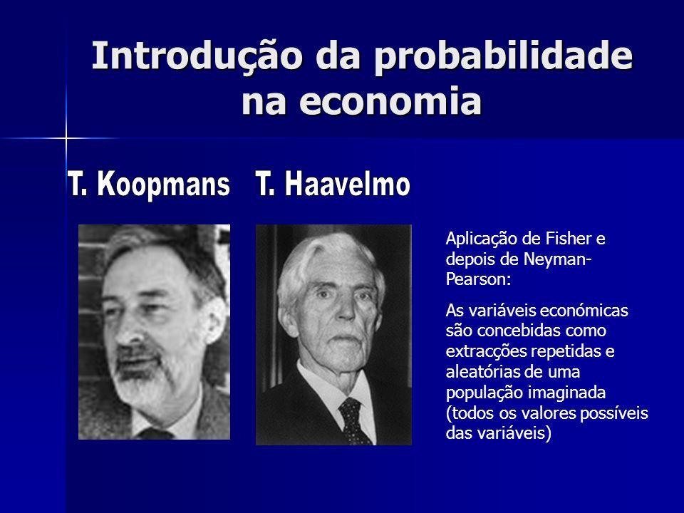 Introdução da probabilidade na economia Aplicação de Fisher e depois de Neyman- Pearson: As variáveis económicas são concebidas como extracções repeti